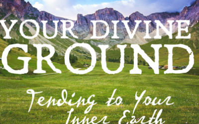 YOUR DIVINE GROUND: Tending to Your Inner Earth