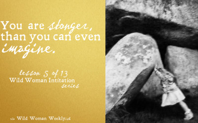 YOU ARE STRONGER THAN YOU CAN IMAGINE {Wild Woman Initiation Series: Lesson 5}