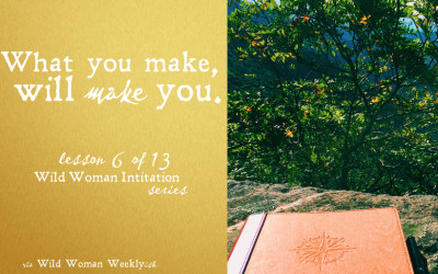 WHAT YOU MAKE, WILL MAKE YOU {Wild Woman Initiation Series: Lesson 6}