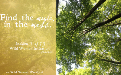 FIND THE MAGIC IN THE MESS {Wild Woman Initiation Series: Lesson 7}