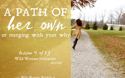 A PATH OF HER OWN: MERGING WITH YOUR 'WHY' {Wild Woman Initiation Series: Lesson 9}