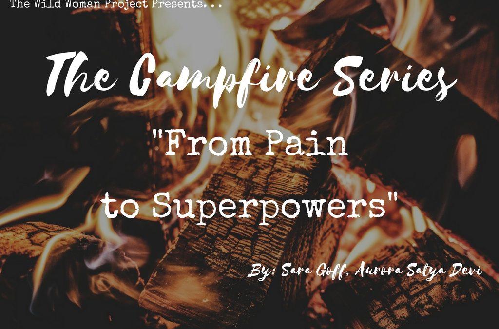 Campfire Series: From Pain to Superpowers  ~ Sara Goff, Aurora Satya Devi